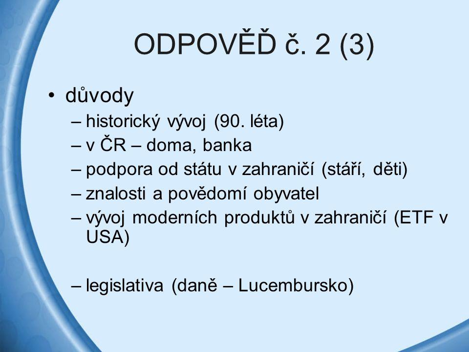 ODPOVĚĎ č. 2 (3) důvody –historický vývoj (90. léta) –v ČR – doma, banka –podpora od státu v zahraničí (stáří, děti) –znalosti a povědomí obyvatel –vý