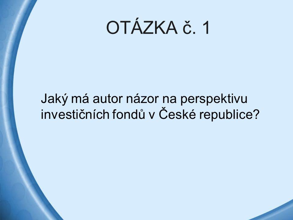 OTÁZKA č. 1 Jaký má autor názor na perspektivu investičních fondů v České republice?