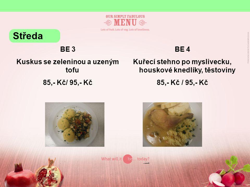 BE 3 Kuskus se zeleninou a uzeným tofu 85,- Kč/ 95,- Kč BE 4 Kuřecí stehno po myslivecku, houskové knedlíky, těstoviny 85,- Kč / 95,- Kč Středa