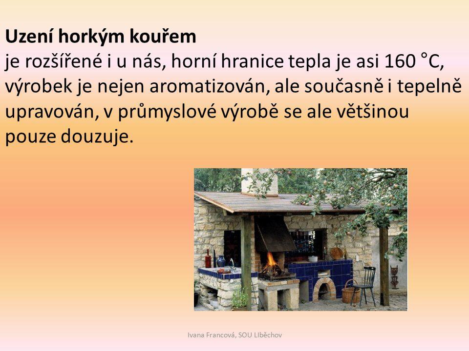 Ivana Francová, SOU LIběchov Uzení horkým kouřem je rozšířené i u nás, horní hranice tepla je asi 160 °C, výrobek je nejen aromatizován, ale současně i tepelně upravován, v průmyslové výrobě se ale většinou pouze douzuje.
