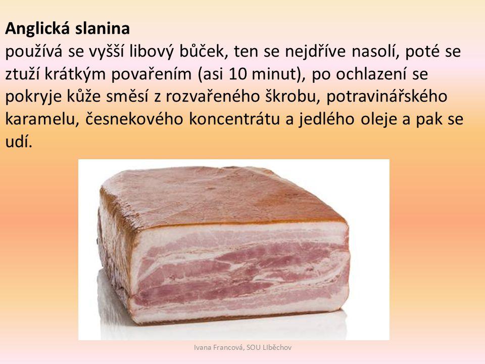 Ivana Francová, SOU LIběchov Anglická slanina používá se vyšší libový bůček, ten se nejdříve nasolí, poté se ztuží krátkým povařením (asi 10 minut), po ochlazení se pokryje kůže směsí z rozvařeného škrobu, potravinářského karamelu, česnekového koncentrátu a jedlého oleje a pak se udí.