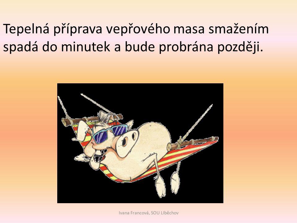 Ivana Francová, SOU LIběchov Tepelná příprava vepřového masa smažením spadá do minutek a bude probrána později.