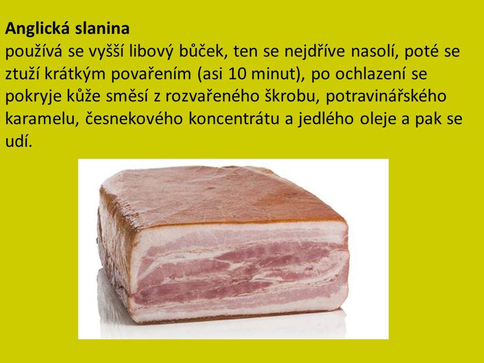 Anglická slanina používá se vyšší libový bůček, ten se nejdříve nasolí, poté se ztuží krátkým povařením (asi 10 minut), po ochlazení se pokryje kůže s