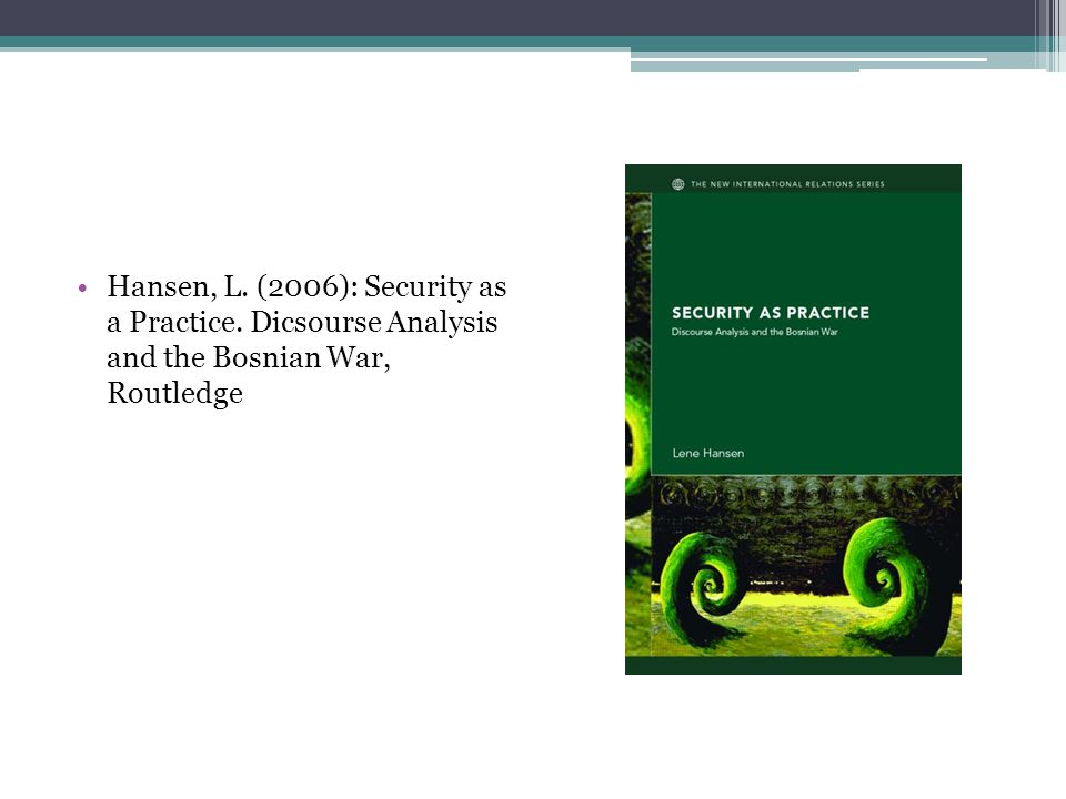 Hansen, L. (2006): Security as a Practice. Dicsourse Analysis and the Bosnian War, Routledge