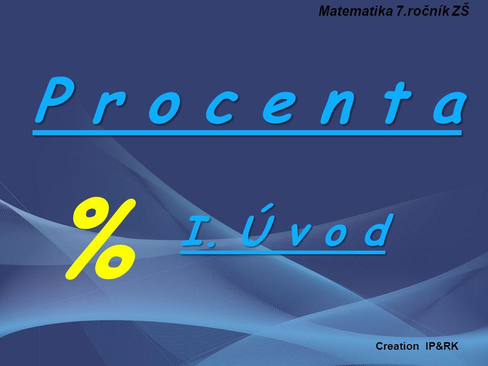 P r o c e n t a % I. Ú v o d Matematika 7.ročník ZŠ Creation IP&RK