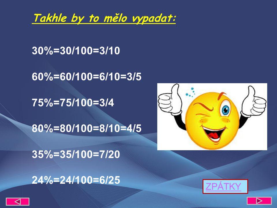 Takhle by to mělo vypadat: 30%=30/100=3/10 60%=60/100=6/10=3/5 75%=75/100=3/4 80%=80/100=8/10=4/5 35%=35/100=7/20 24%=24/100=6/25 ZPÁTKY