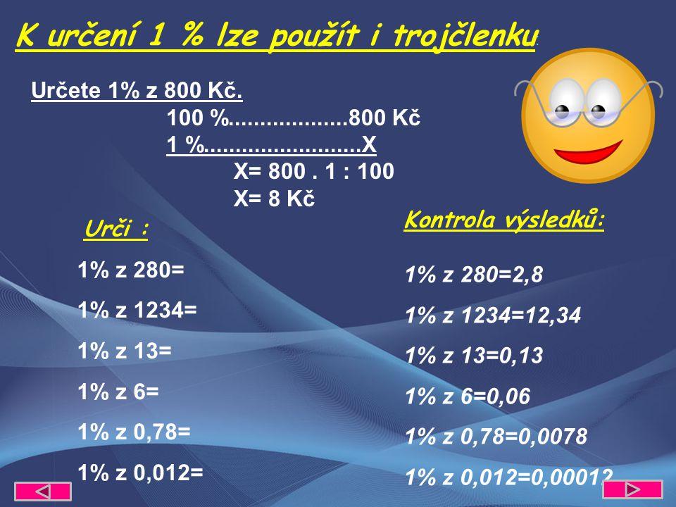 Určete 1% z 800 Kč. 100 %...................800 Kč 1 %.........................X X= 800. 1 : 100 X= 8 Kč K určení 1 % lze použít i trojčlenku : Urči :