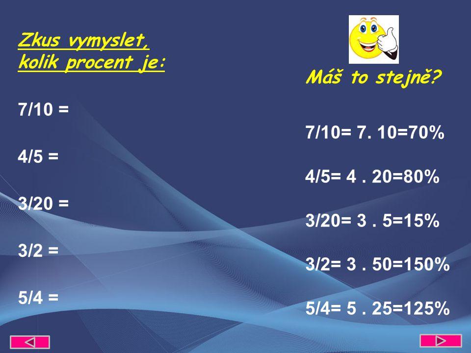 Zkus vymyslet, kolik procent je: 7/10 = 4/5 = 3/20 = 3/2 = 5/4 = Máš to stejně? 7/10= 7. 10=70% 4/5= 4. 20=80% 3/20= 3. 5=15% 3/2= 3. 50=150% 5/4= 5.