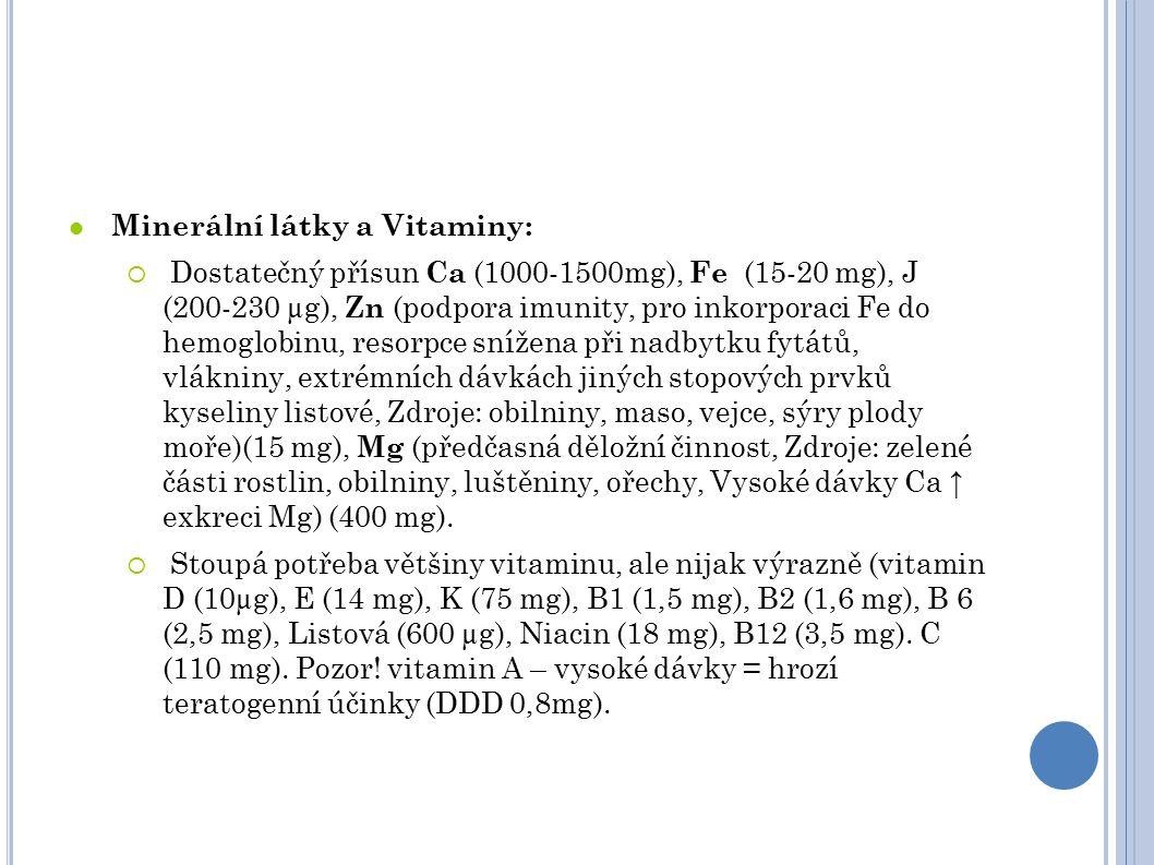 Minerální látky a Vitaminy:  Dostatečný přísun Ca (1000-1500mg), Fe (15-20 mg), J (200-230 µg), Zn (podpora imunity, pro inkorporaci Fe do hemoglobinu, resorpce snížena při nadbytku fytátů, vlákniny, extrémních dávkách jiných stopových prvků kyseliny listové, Zdroje: obilniny, maso, vejce, sýry plody moře)(15 mg), Mg (předčasná děložní činnost, Zdroje: zelené části rostlin, obilniny, luštěniny, ořechy, Vysoké dávky Ca ↑ exkreci Mg) (400 mg).