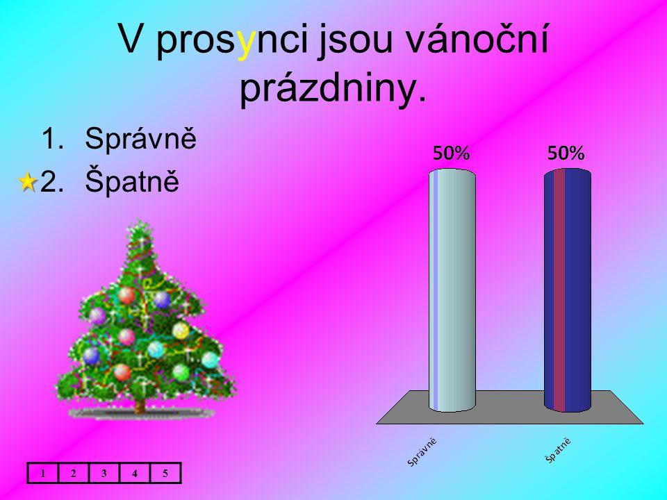 V prosynci jsou vánoční prázdniny. 1.Správně 2.Špatně 12345