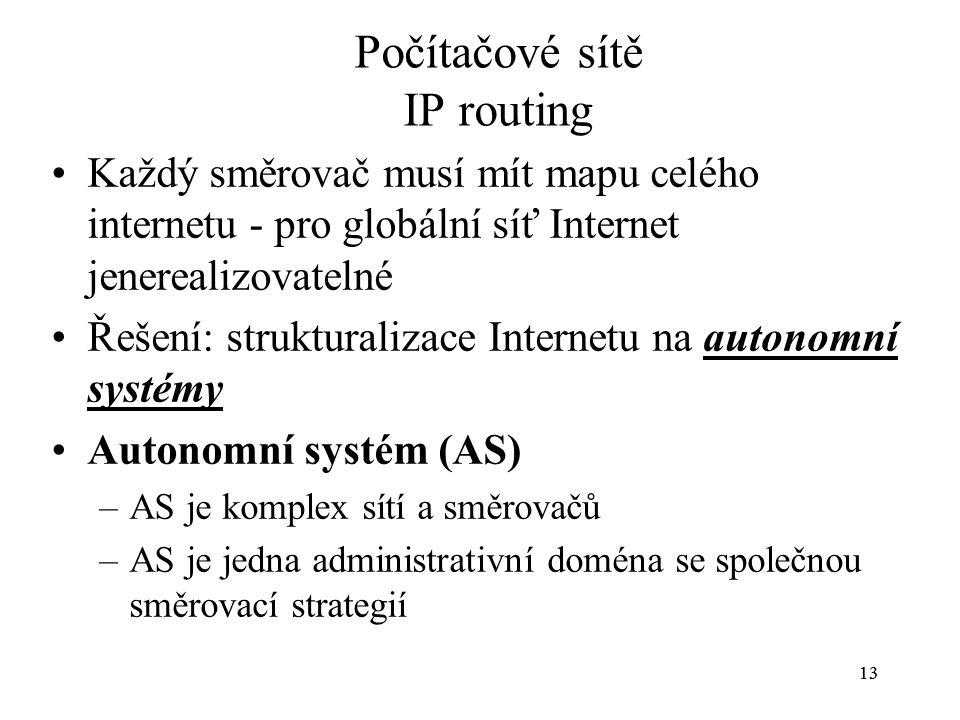 13 Počítačové sítě IP routing Každý směrovač musí mít mapu celého internetu - pro globální síť Internet jenerealizovatelné Řešení: strukturalizace Internetu na autonomní systémyautonomní systémy Autonomní systém (AS) –AS je komplex sítí a směrovačů –AS je jedna administrativní doména se společnou směrovací strategií