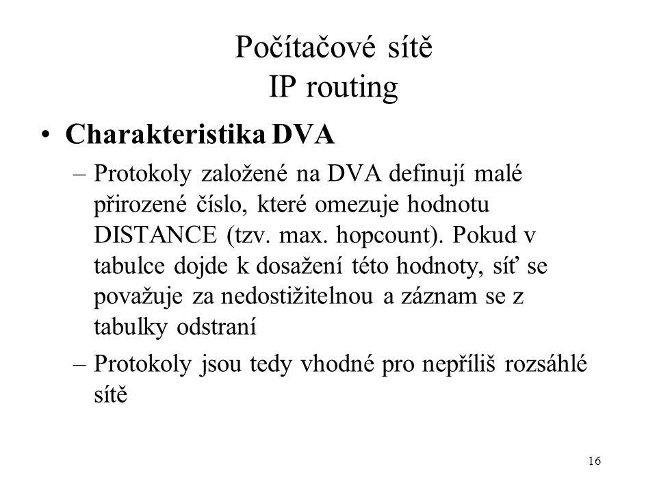 16 Počítačové sítě IP routing Charakteristika DVA –Protokoly založené na DVA definují malé přirozené číslo, které omezuje hodnotu DISTANCE (tzv.