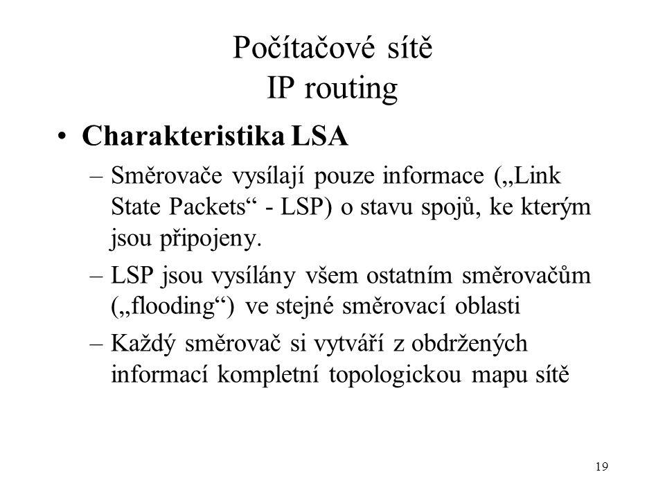 """19 Počítačové sítě IP routing Charakteristika LSA –Směrovače vysílají pouze informace (""""Link State Packets - LSP) o stavu spojů, ke kterým jsou připojeny."""