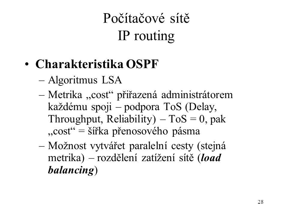 """28 Počítačové sítě IP routing Charakteristika OSPF –Algoritmus LSA –Metrika """"cost přiřazená administrátorem každému spoji – podpora ToS (Delay, Throughput, Reliability) – ToS = 0, pak """"cost = šířka přenosového pásma –Možnost vytvářet paralelní cesty (stejná metrika) – rozdělení zatížení sítě (load balancing)"""