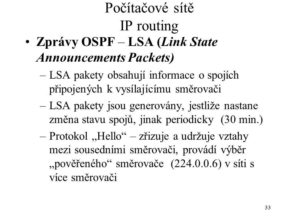 """33 Počítačové sítě IP routing Zprávy OSPF – LSA (Link State Announcements Packets) –LSA pakety obsahují informace o spojích připojených k vysílajícímu směrovači –LSA pakety jsou generovány, jestliže nastane změna stavu spojů, jinak periodicky (30 min.) –Protokol """"Hello – zřizuje a udržuje vztahy mezi sousedními směrovači, provádí výběr """"pověřeného směrovače (224.0.0.6) v síti s více směrovači"""