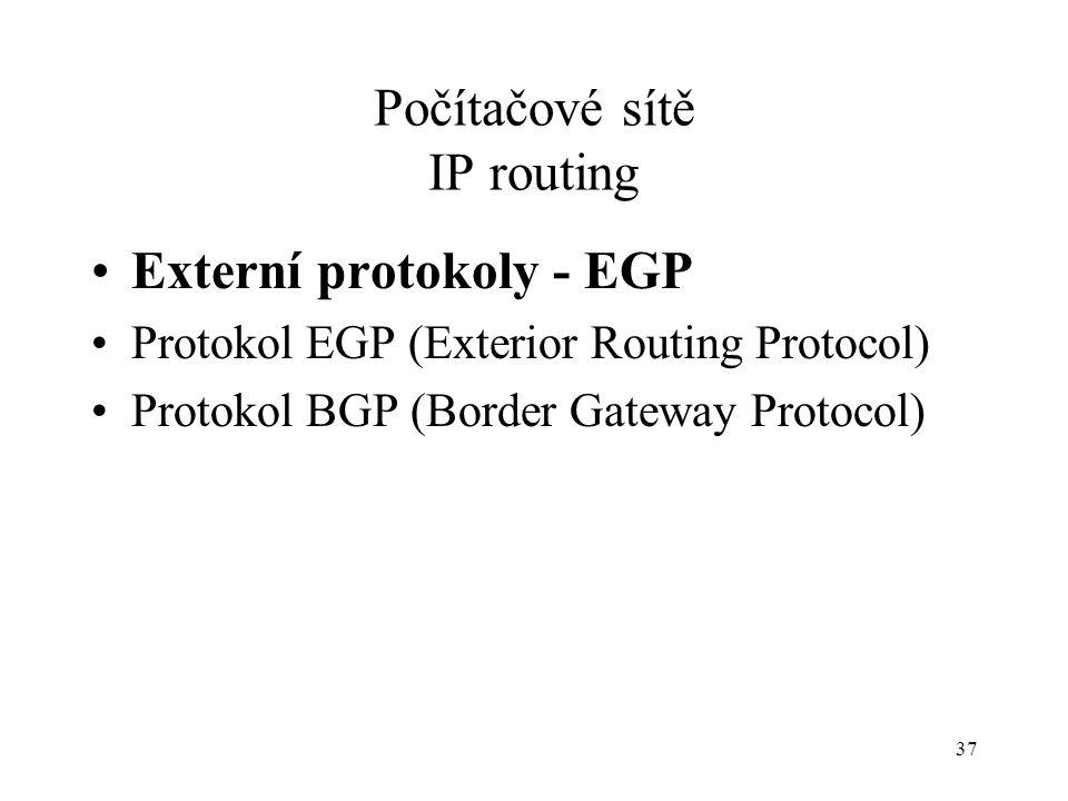 37 Počítačové sítě IP routing Externí protokoly - EGP Protokol EGP (Exterior Routing Protocol) Protokol BGP (Border Gateway Protocol)