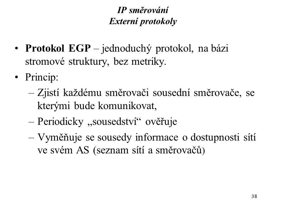 38 IP směrování Externí protokoly Protokol EGP – jednoduchý protokol, na bázi stromové struktury, bez metriky.