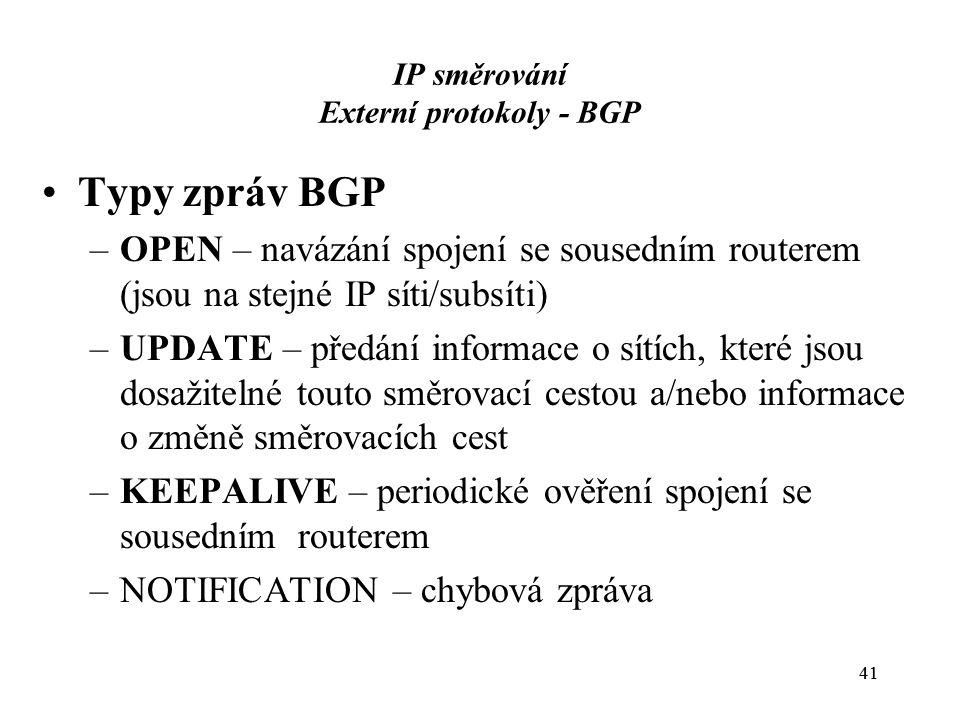 41 IP směrování Externí protokoly - BGP Typy zpráv BGP –OPEN – navázání spojení se sousedním routerem (jsou na stejné IP síti/subsíti) –UPDATE – předání informace o sítích, které jsou dosažitelné touto směrovací cestou a/nebo informace o změně směrovacích cest –KEEPALIVE – periodické ověření spojení se sousedním routerem –NOTIFICATION – chybová zpráva