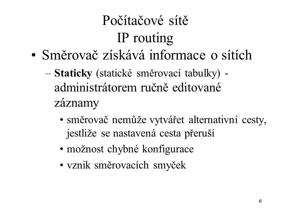 66 Počítačové sítě IP routing Směrovač získává informace o sítích –Staticky (statické směrovací tabulky) - administrátorem ručně editované záznamy směrovač nemůže vytvářet alternativní cesty, jestliže se nastavená cesta přeruší možnost chybné konfigurace vznik směrovacích smyček