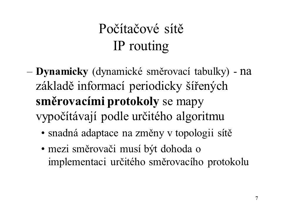 77 Počítačové sítě IP routing –Dynamicky (dynamické směrovací tabulky) - na základě informací periodicky šířených směrovacími protokoly se mapy vypočítávají podle určitého algoritmu snadná adaptace na změny v topologii sítě mezi směrovači musí být dohoda o implementaci určitého směrovacího protokolu