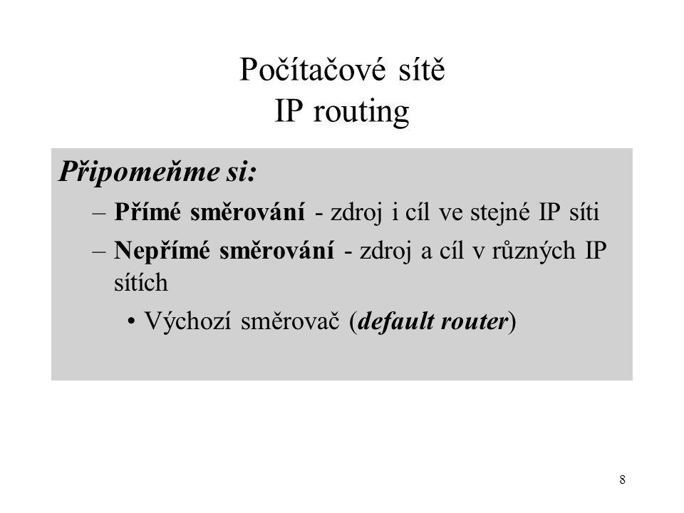 8 Počítačové sítě IP routing Připomeňme si: –Přímé směrování - zdroj i cíl ve stejné IP síti –Nepřímé směrování - zdroj a cíl v různých IP sítích Výchozí směrovač (default router)