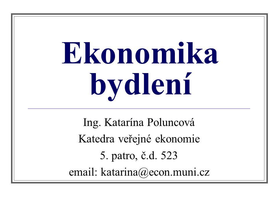 Ekonomika bydlení Ing. Katarína Poluncová Katedra veřejné ekonomie 5. patro, č.d. 523 email: katarina@econ.muni.cz