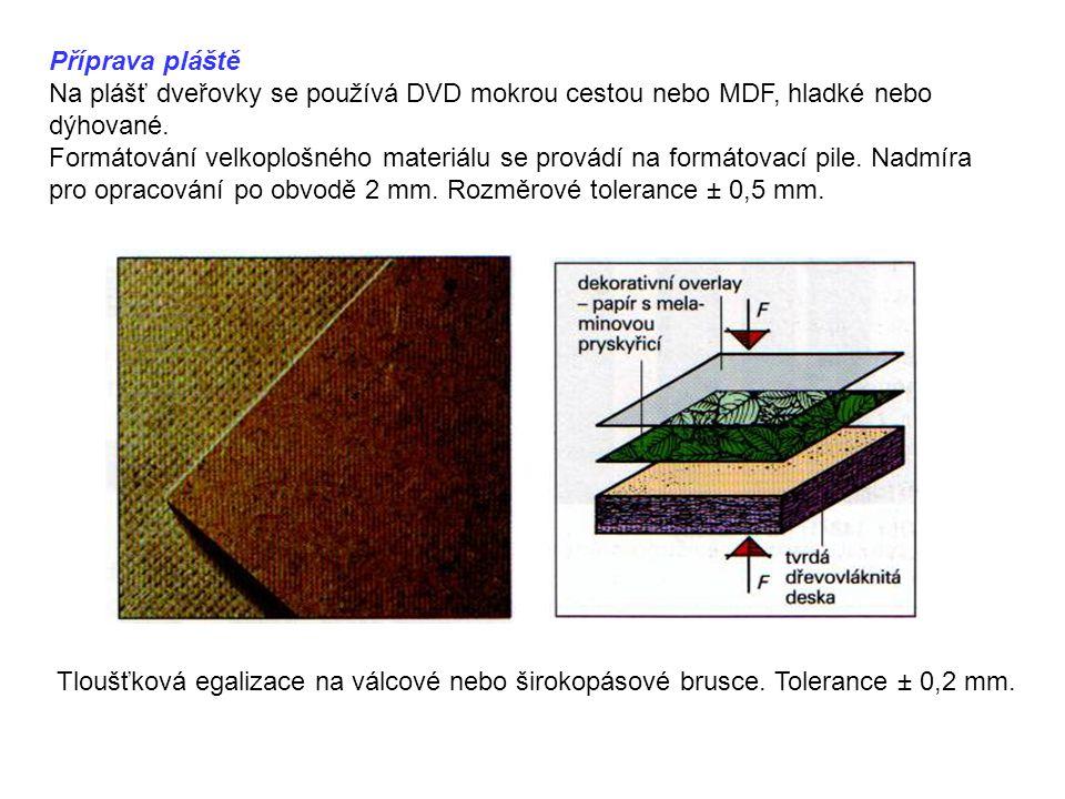 Příprava pláště Na plášť dveřovky se používá DVD mokrou cestou nebo MDF, hladké nebo dýhované. Formátování velkoplošného materiálu se provádí na formá