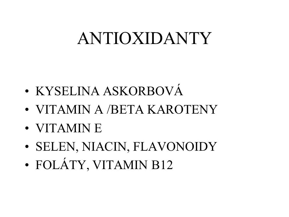 ANTIOXIDANTY KYSELINA ASKORBOVÁ VITAMIN A /BETA KAROTENY VITAMIN E SELEN, NIACIN, FLAVONOIDY FOLÁTY, VITAMIN B12