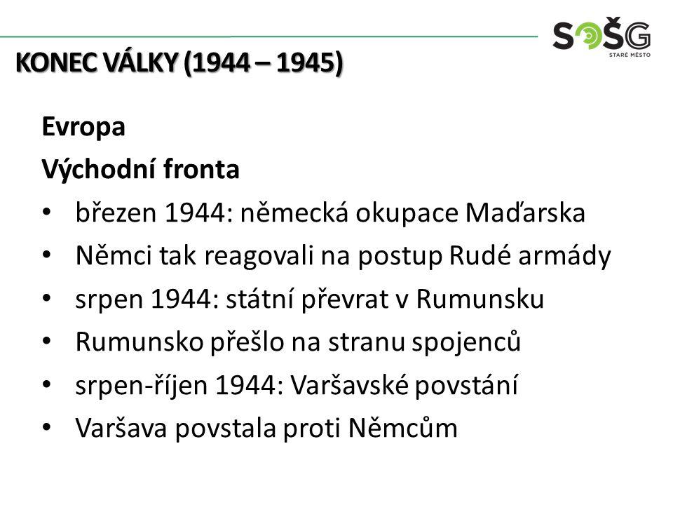 KONEC VÁLKY (1944 – 1945) Evropa Východní fronta březen 1944: německá okupace Maďarska Němci tak reagovali na postup Rudé armády srpen 1944: státní př