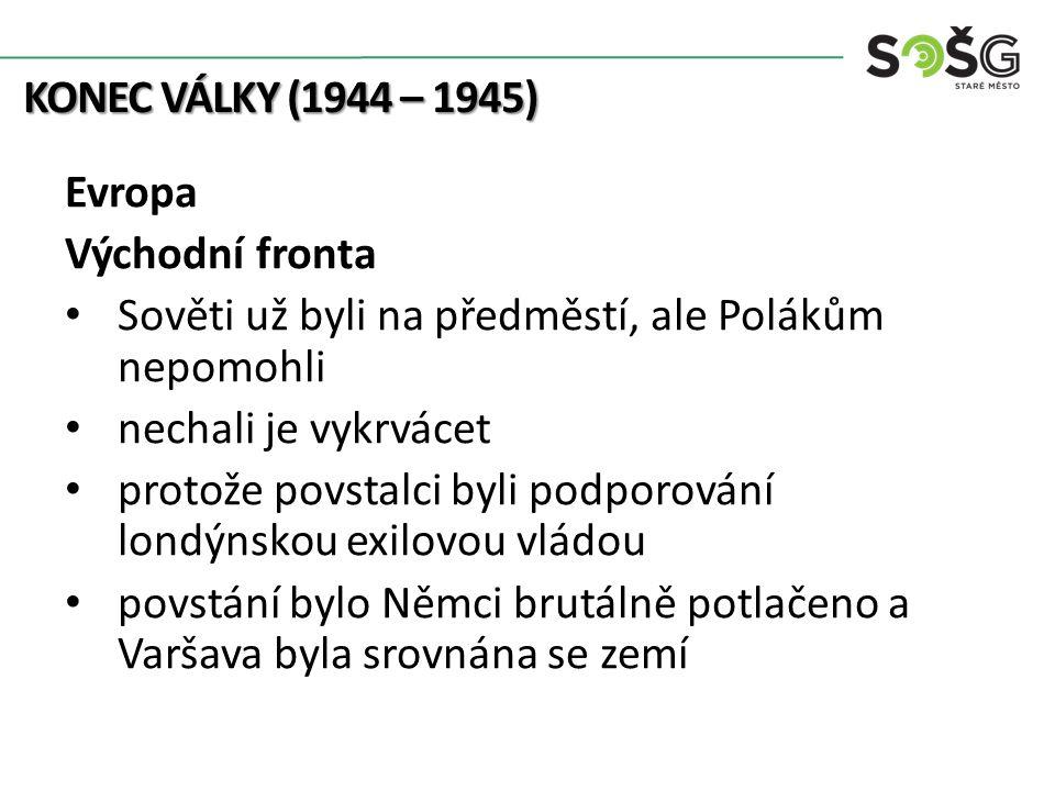 KONEC VÁLKY (1944 – 1945) Evropa Východní fronta Sověti už byli na předměstí, ale Polákům nepomohli nechali je vykrvácet protože povstalci byli podpor