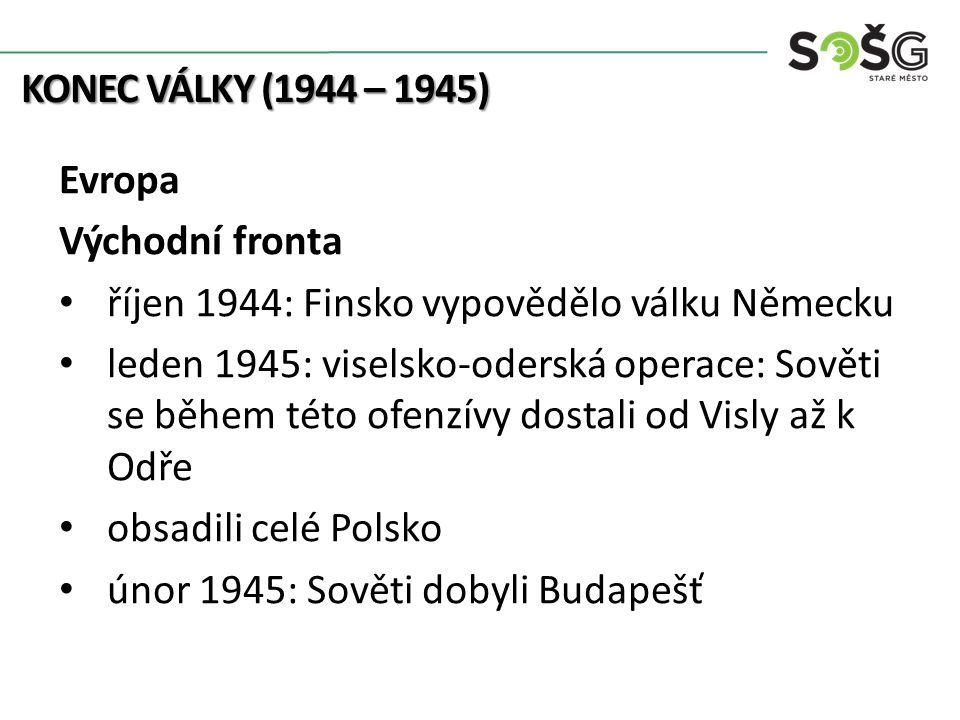 KONEC VÁLKY (1944 – 1945) Evropa Východní fronta říjen 1944: Finsko vypovědělo válku Německu leden 1945: viselsko-oderská operace: Sověti se během tét