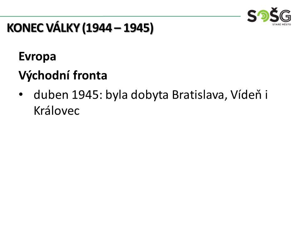 KONEC VÁLKY (1944 – 1945) Evropa Východní fronta duben 1945: byla dobyta Bratislava, Vídeň i Královec