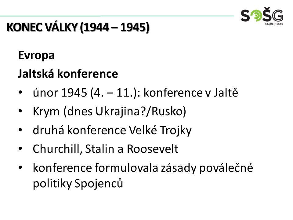 KONEC VÁLKY (1944 – 1945) Evropa Jaltská konference únor 1945 (4. – 11.): konference v Jaltě Krym (dnes Ukrajina?/Rusko) druhá konference Velké Trojky