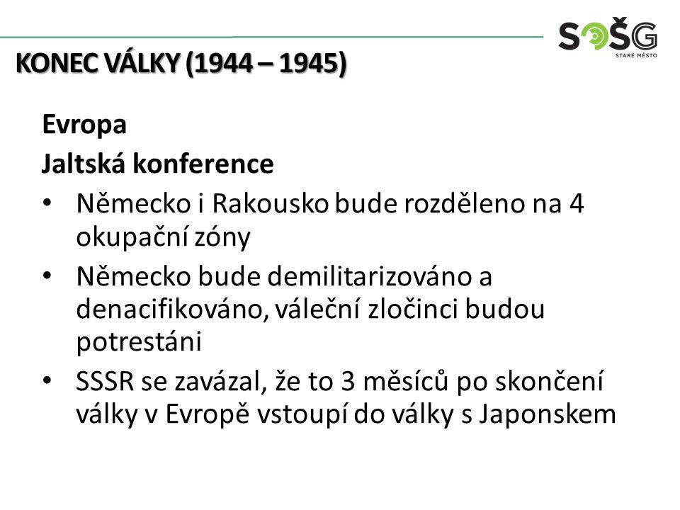 KONEC VÁLKY (1944 – 1945) Evropa Jaltská konference Německo i Rakousko bude rozděleno na 4 okupační zóny Německo bude demilitarizováno a denacifikován