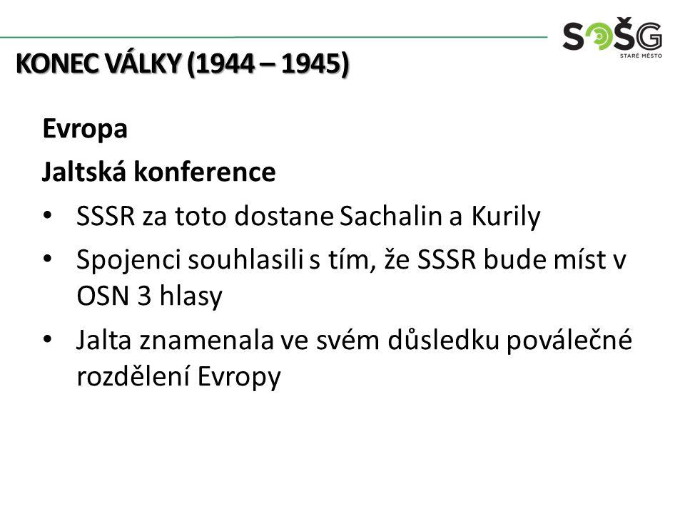 KONEC VÁLKY (1944 – 1945) Evropa Jaltská konference SSSR za toto dostane Sachalin a Kurily Spojenci souhlasili s tím, že SSSR bude míst v OSN 3 hlasy