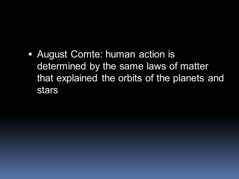  August Comte: human action is determined by the same laws of matter that explained the orbits of the planets and stars
