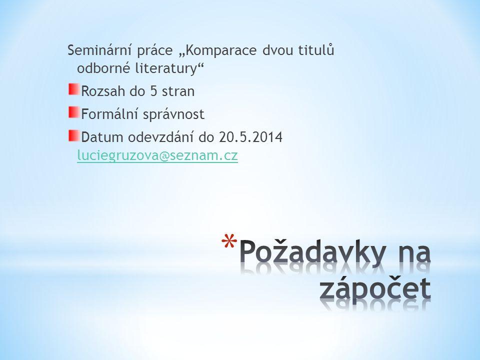 """Seminární práce """"Komparace dvou titulů odborné literatury"""" Rozsah do 5 stran Formální správnost Datum odevzdání do 20.5.2014 luciegruzova@seznam.cz lu"""