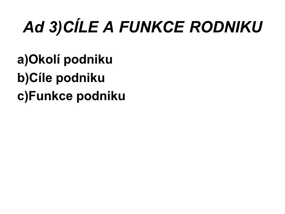 Ad 3)CÍLE A FUNKCE RODNIKU a)Okolí podniku b)Cíle podniku c)Funkce podniku