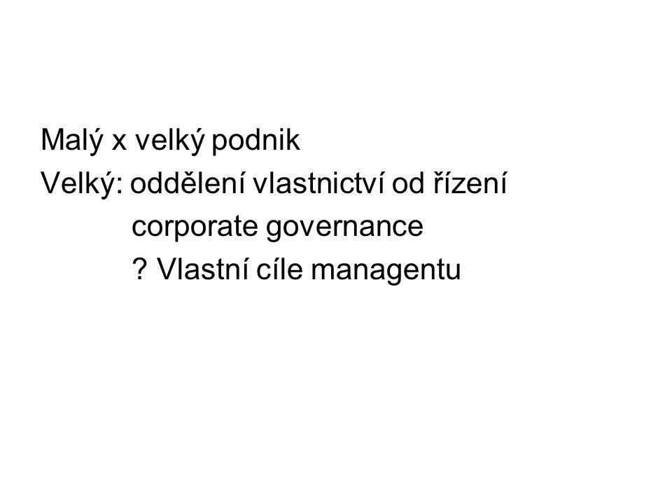 Malý x velký podnik Velký: oddělení vlastnictví od řízení corporate governance ? Vlastní cíle managentu