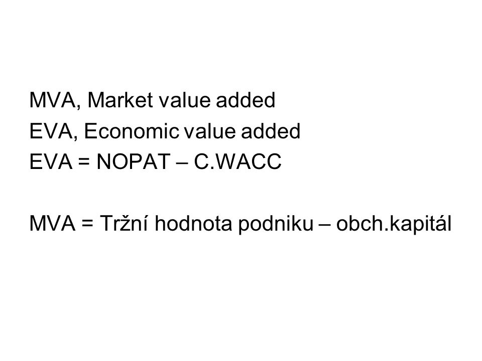 MVA, Market value added EVA, Economic value added EVA = NOPAT – C.WACC MVA = Tržní hodnota podniku – obch.kapitál