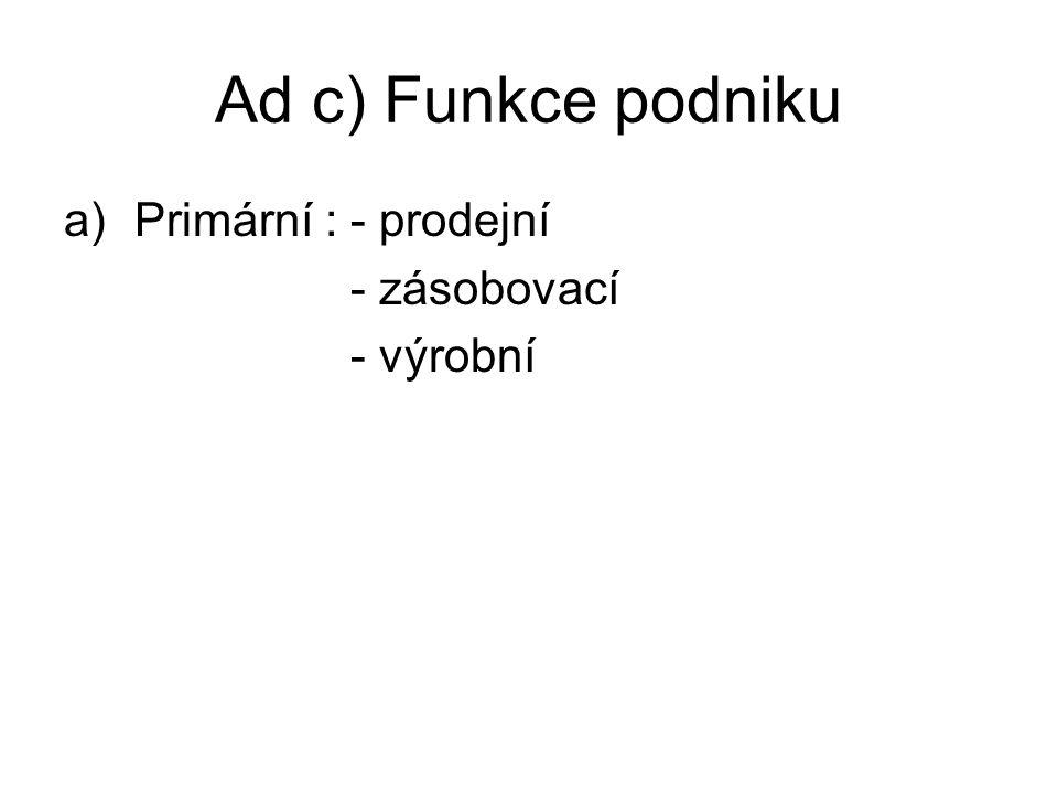 Ad c) Funkce podniku a)Primární : - prodejní - zásobovací - výrobní