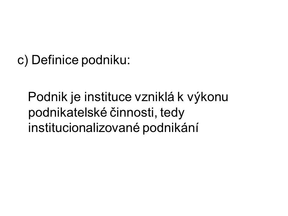 c) Definice podniku: Podnik je instituce vzniklá k výkonu podnikatelské činnosti, tedy institucionalizované podnikání
