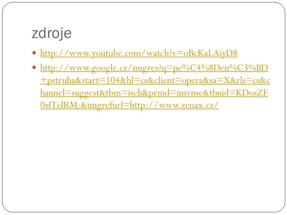 zdroje http://www.youtube.com/watch?v=oBcKaLAiyD8 http://www.google.cz/imgres?q=pe%C4%8Den%C3%BD +pstruha&start=104&hl=cs&client=opera&sa=X&rls=cs&c h