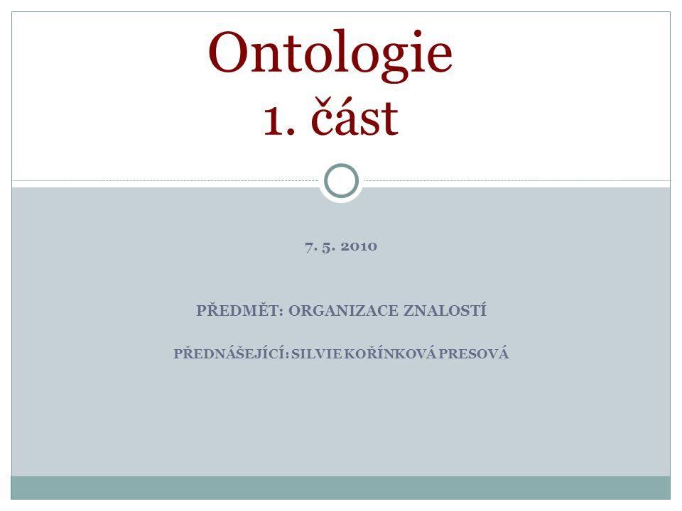7. 5. 2010 PŘEDMĚT: ORGANIZACE ZNALOSTÍ PŘEDNÁŠEJÍCÍ: SILVIE KOŘÍNKOVÁ PRESOVÁ Ontologie 1. část