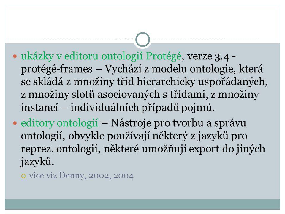 ukázky v editoru ontologií Protégé, verze 3.4 - protégé-frames – Vychází z modelu ontologie, která se skládá z množiny tříd hierarchicky uspořádaných, z množiny slotů asociovaných s třídami, z množiny instancí – individuálních případů pojmů.