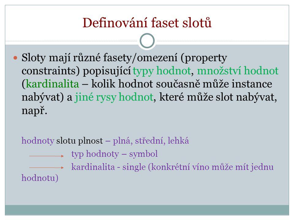 Definování faset slotů Sloty mají různé fasety/omezení (property constraints) popisující typy hodnot, množství hodnot (kardinalita – kolik hodnot současně může instance nabývat) a jiné rysy hodnot, které může slot nabývat, např.