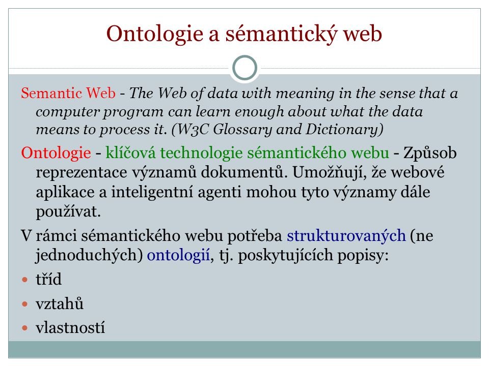 Ontologie a sémantický web Semantic Web - The Web of data with meaning in the sense that a computer program can learn enough about what the data means to process it.