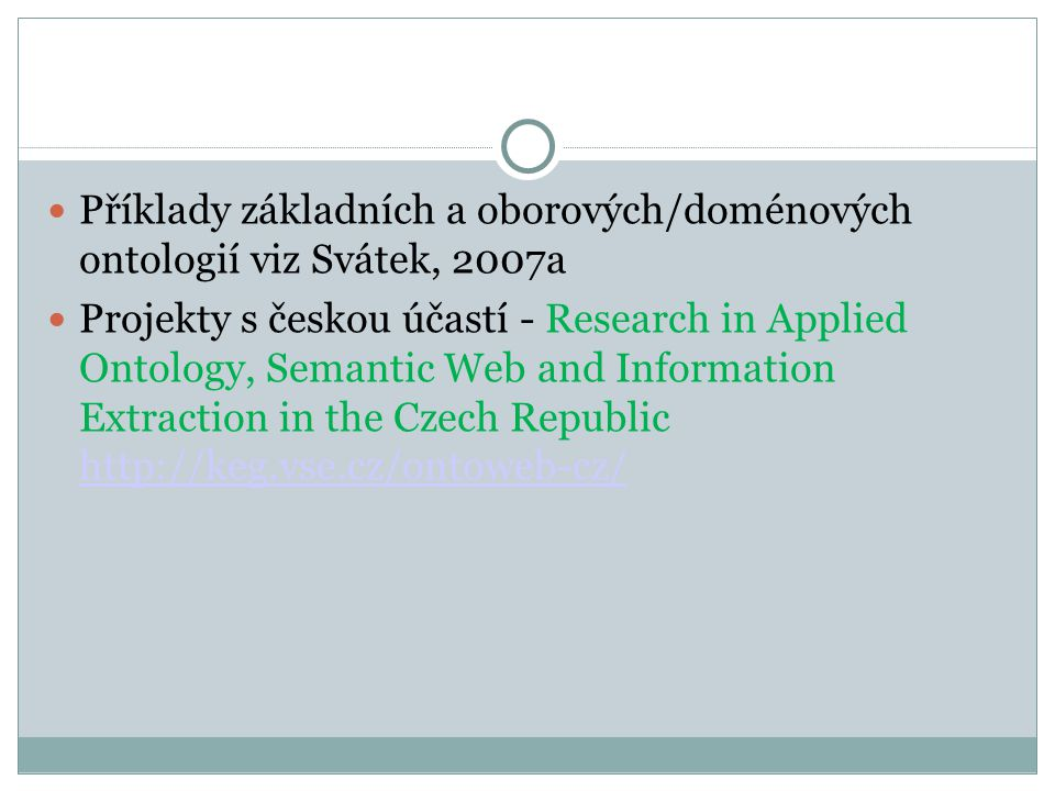 Příklady základních a oborových/doménových ontologií viz Svátek, 2007a Projekty s českou účastí - Research in Applied Ontology, Semantic Web and Information Extraction in the Czech Republic http://keg.vse.cz/ontoweb-cz/ http://keg.vse.cz/ontoweb-cz/