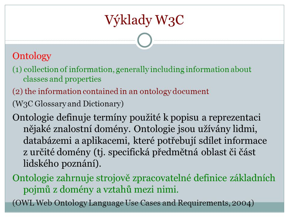 Výklady W3C Ontology (1) collection of information, generally including information about classes and properties (2) the information contained in an ontology document (W3C Glossary and Dictionary) Ontologie definuje termíny použité k popisu a reprezentaci nějaké znalostní domény.