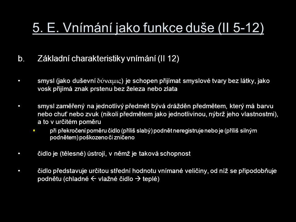 5. E. Vnímání jako funkce duše (II 5-12) b.Základní charakteristiky vnímání (II 12) smysl (jako duševní δύναμις ) je schopen přijímat smyslové tvary b